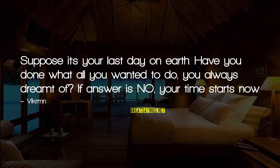 Start Your Day With Sayings By Vikrmn: Suppose it's your last day on earth. Have you done what all you wanted to