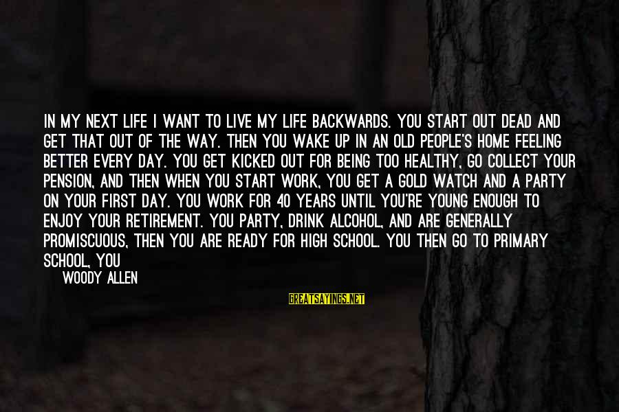 Start Your Day With Sayings By Woody Allen: In my next life I want to live my life backwards. You start out dead
