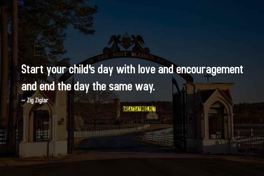 Start Your Day With Sayings By Zig Ziglar: Start your child's day with love and encouragement and end the day the same way.