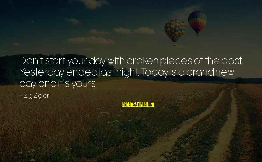 Start Your Day With Sayings By Zig Ziglar: Don't start your day with broken pieces of the past. Yesterday ended last night. Today