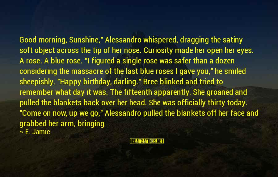 """Starting A Good Day Sayings By E. Jamie: Good morning, Sunshine,"""" Alessandro whispered, dragging the satiny soft object across the tip of her"""