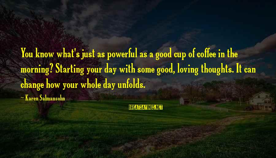 Starting A Good Day Sayings By Karen Salmansohn: You know what's just as powerful as a good cup of coffee in the morning?