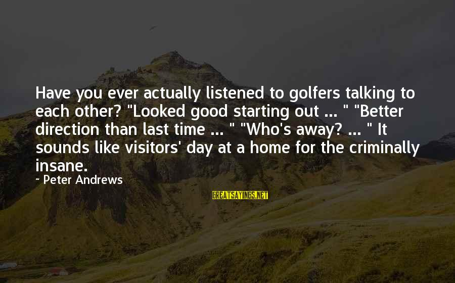 """Starting A Good Day Sayings By Peter Andrews: Have you ever actually listened to golfers talking to each other? """"Looked good starting out"""