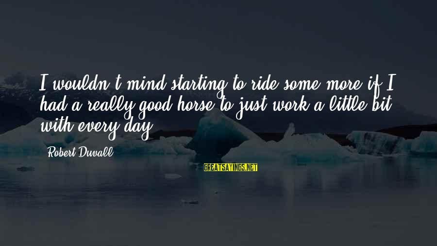 Starting A Good Day Sayings By Robert Duvall: I wouldn't mind starting to ride some more if I had a really good horse