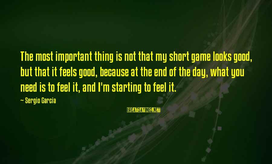 Starting A Good Day Sayings By Sergio Garcia: The most important thing is not that my short game looks good, but that it