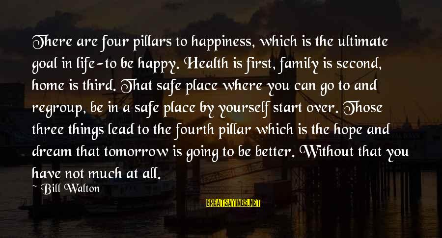 Starting Over In Your Life Sayings By Bill Walton: There are four pillars to happiness, which is the ultimate goal in life-to be happy.