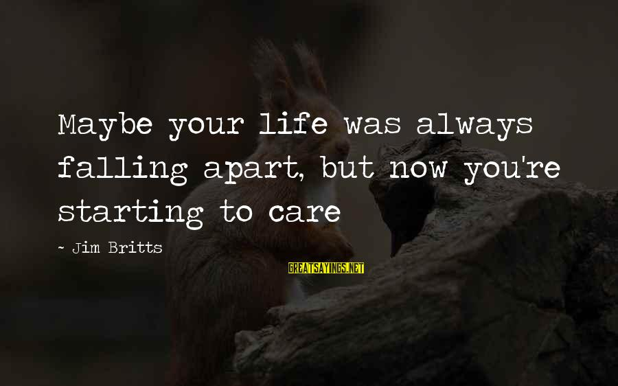 Starting Over In Your Life Sayings By Jim Britts: Maybe your life was always falling apart, but now you're starting to care