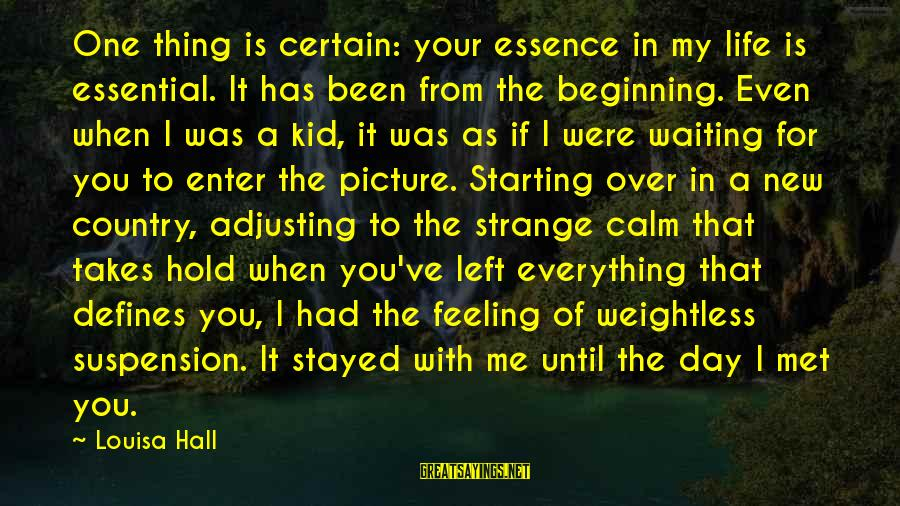 Starting Over In Your Life Sayings By Louisa Hall: One thing is certain: your essence in my life is essential. It has been from