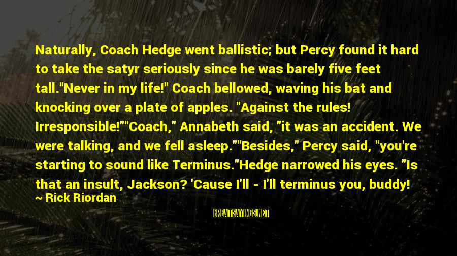 Starting Over In Your Life Sayings By Rick Riordan: Naturally, Coach Hedge went ballistic; but Percy found it hard to take the satyr seriously