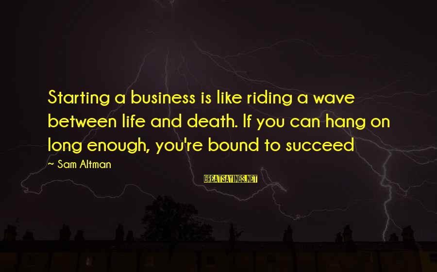 Starting Over In Your Life Sayings By Sam Altman: Starting a business is like riding a wave between life and death. If you can