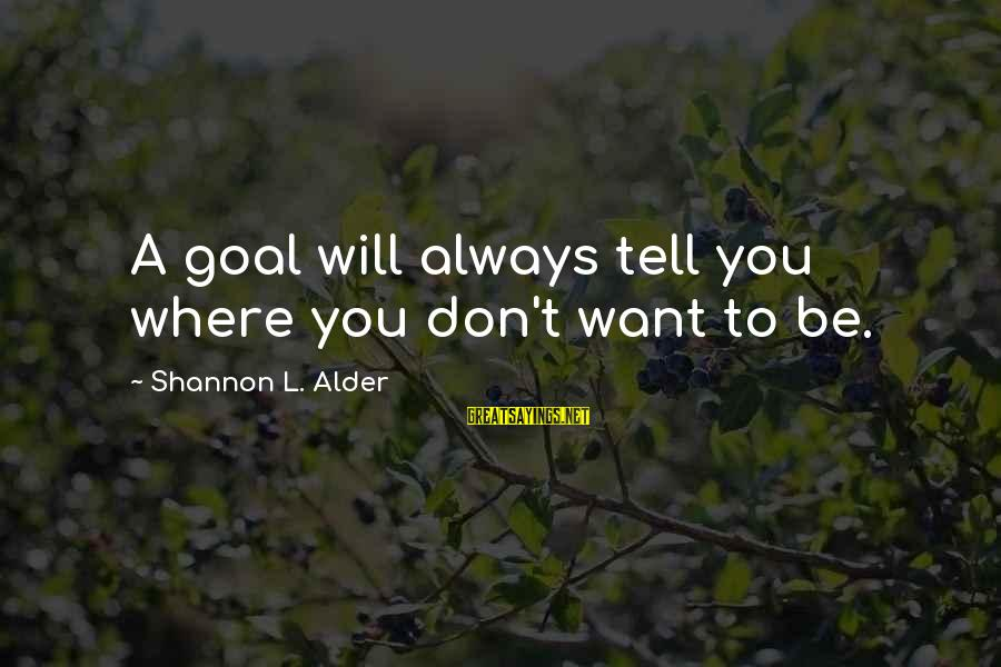 Starting Over In Your Life Sayings By Shannon L. Alder: A goal will always tell you where you don't want to be.