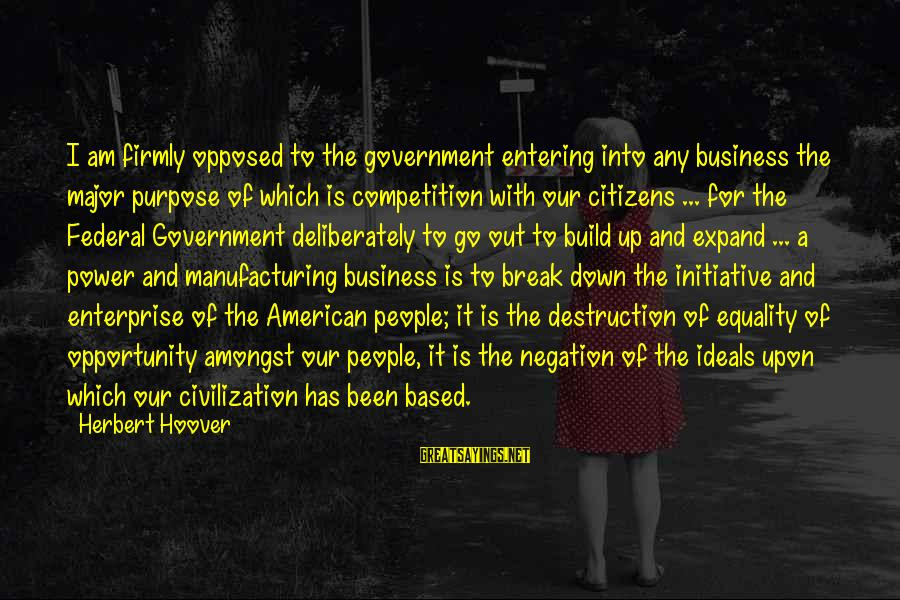 Startupbusiness Sayings By Herbert Hoover: I am firmly opposed to the government entering into any business the major purpose of