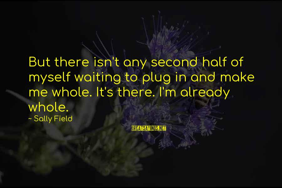 Startupbusiness Sayings By Sally Field: But there isn't any second half of myself waiting to plug in and make me