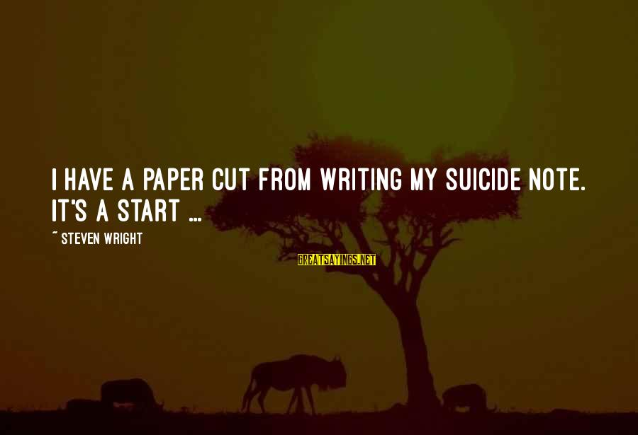Startupbusiness Sayings By Steven Wright: I have a paper cut from writing my suicide note. It's a start ...