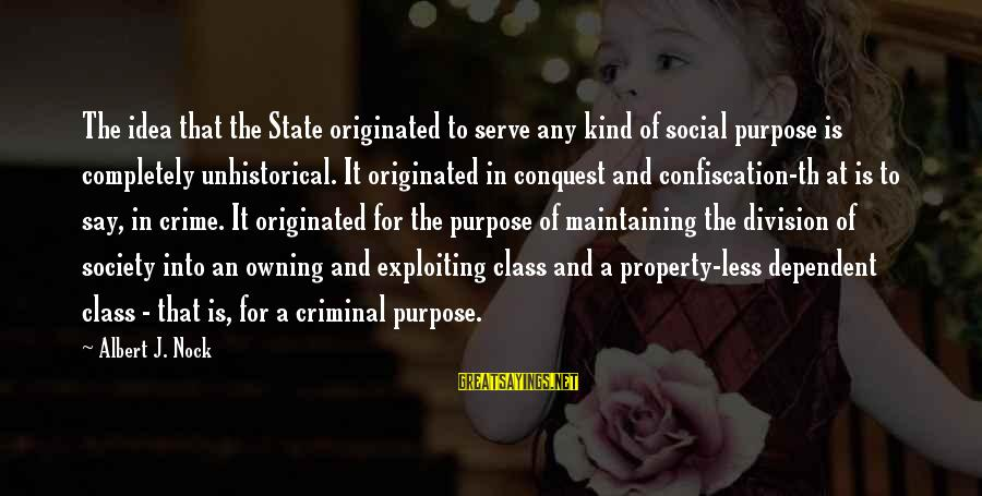 State Property Sayings By Albert J. Nock: The idea that the State originated to serve any kind of social purpose is completely