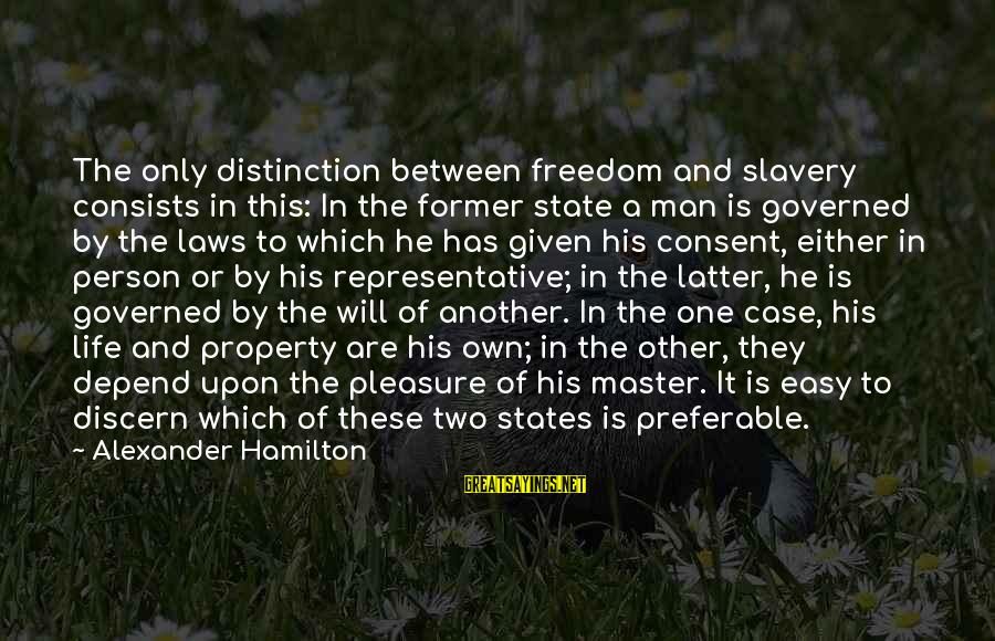 State Property Sayings By Alexander Hamilton: The only distinction between freedom and slavery consists in this: In the former state a