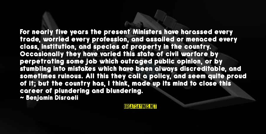 State Property Sayings By Benjamin Disraeli: For nearly five years the present Ministers have harassed every trade, worried every profession, and
