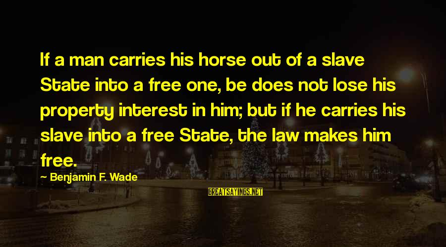 State Property Sayings By Benjamin F. Wade: If a man carries his horse out of a slave State into a free one,