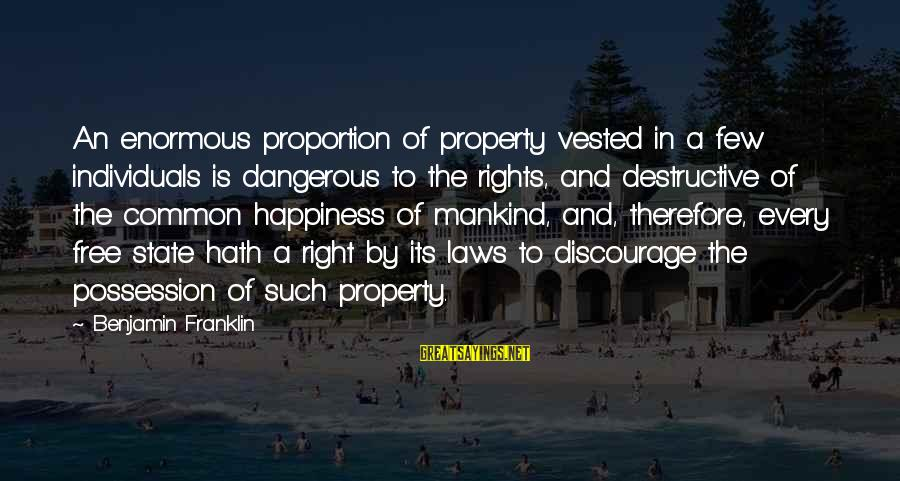 State Property Sayings By Benjamin Franklin: An enormous proportion of property vested in a few individuals is dangerous to the rights,
