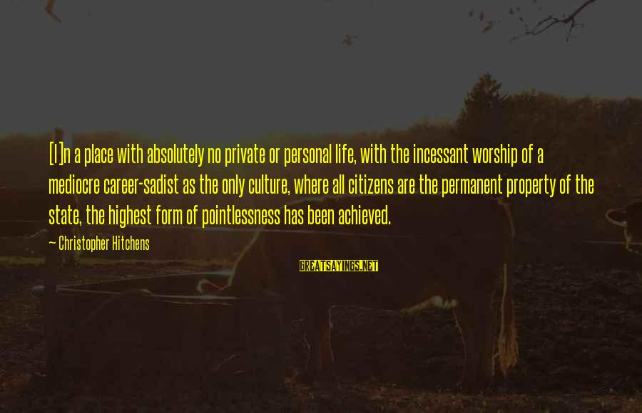 State Property Sayings By Christopher Hitchens: [I]n a place with absolutely no private or personal life, with the incessant worship of
