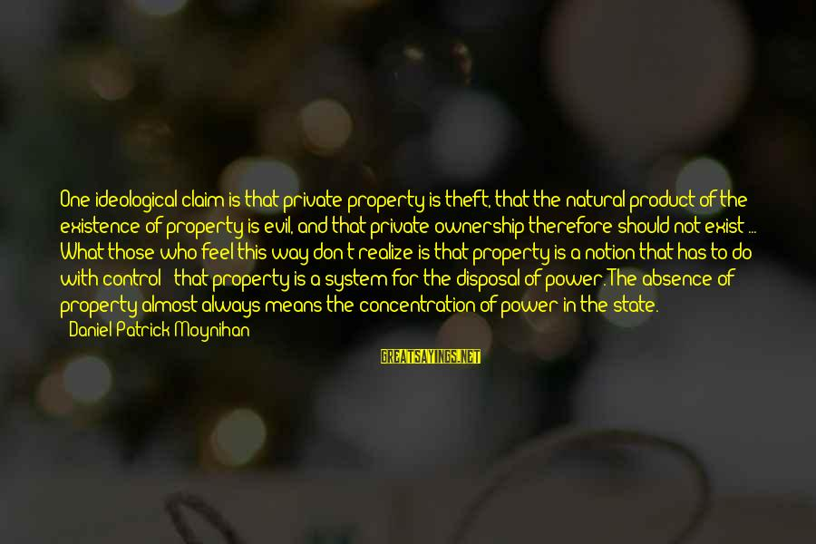 State Property Sayings By Daniel Patrick Moynihan: One ideological claim is that private property is theft, that the natural product of the