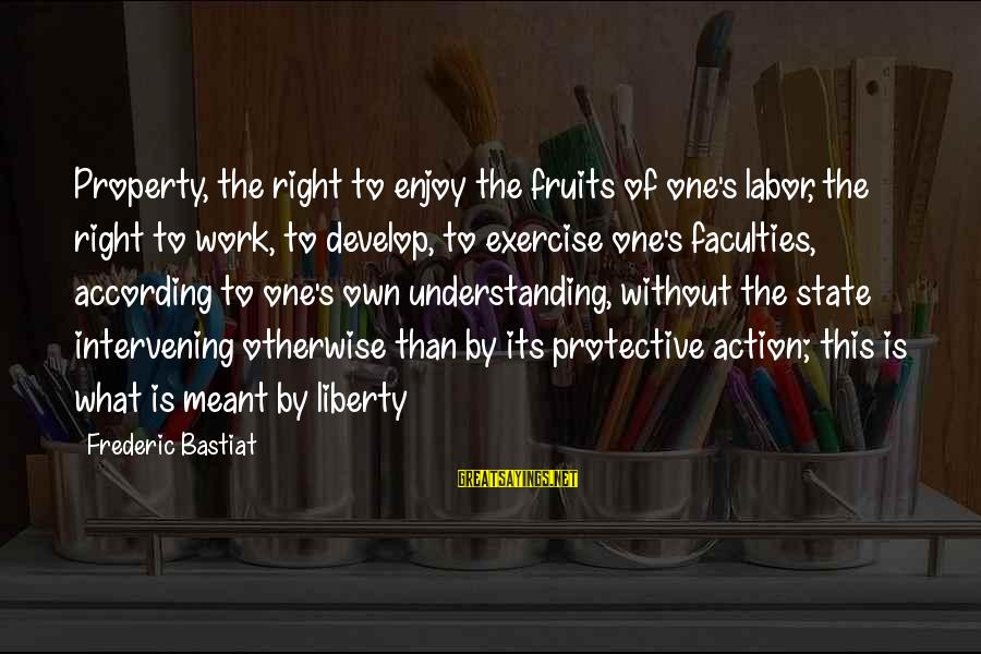 State Property Sayings By Frederic Bastiat: Property, the right to enjoy the fruits of one's labor, the right to work, to