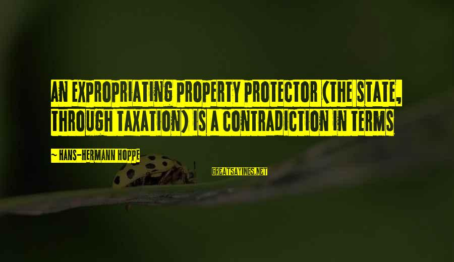 State Property Sayings By Hans-Hermann Hoppe: An expropriating property protector (the state, through taxation) is a contradiction in terms