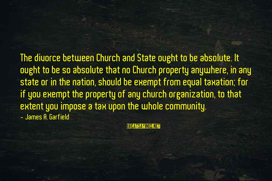 State Property Sayings By James A. Garfield: The divorce between Church and State ought to be absolute. It ought to be so