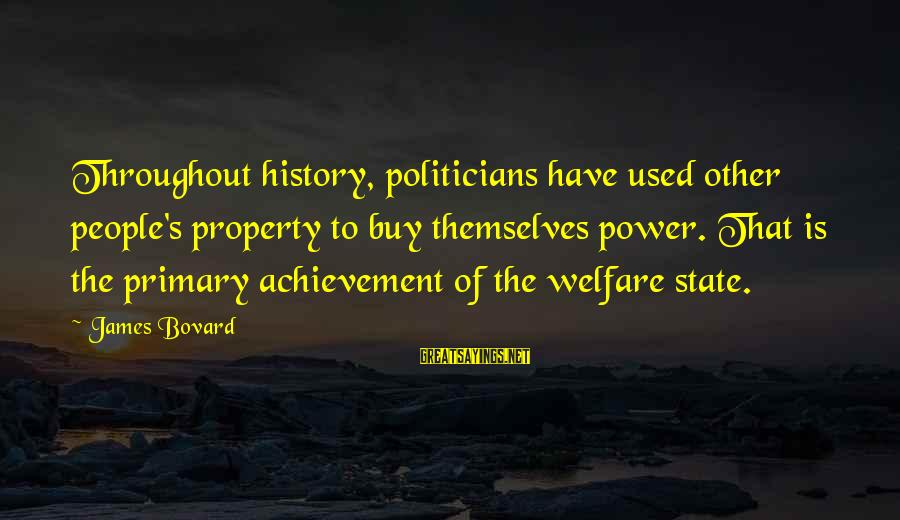 State Property Sayings By James Bovard: Throughout history, politicians have used other people's property to buy themselves power. That is the