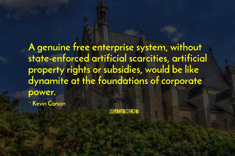 State Property Sayings By Kevin Carson: A genuine free enterprise system, without state-enforced artificial scarcities, artificial property rights or subsidies, would
