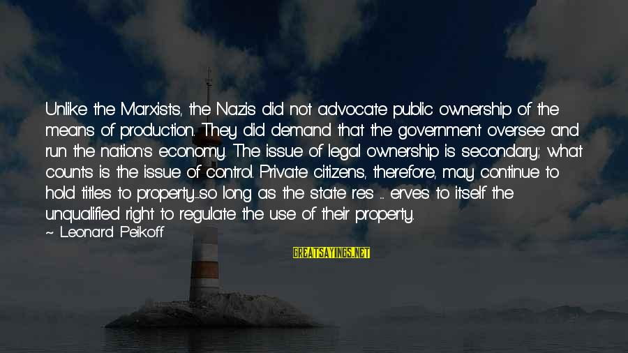 State Property Sayings By Leonard Peikoff: Unlike the Marxists, the Nazis did not advocate public ownership of the means of production.