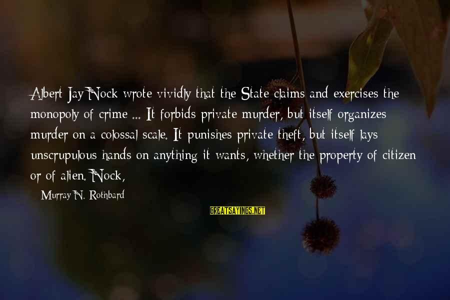 State Property Sayings By Murray N. Rothbard: Albert Jay Nock wrote vividly that the State claims and exercises the monopoly of crime