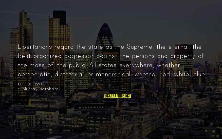 State Property Sayings By Murray Rothbard: Libertarians regard the state as the Supreme, the eternal, the best organized aggressor against the