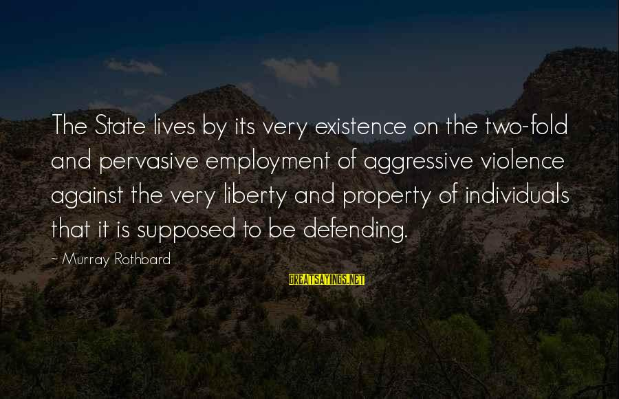State Property Sayings By Murray Rothbard: The State lives by its very existence on the two-fold and pervasive employment of aggressive
