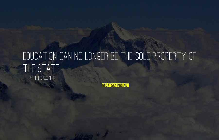 State Property Sayings By Peter Drucker: Education can no longer be the sole property of the state.