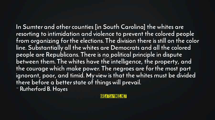 State Property Sayings By Rutherford B. Hayes: In Sumter and other counties [in South Carolina] the whites are resorting to intimidation and