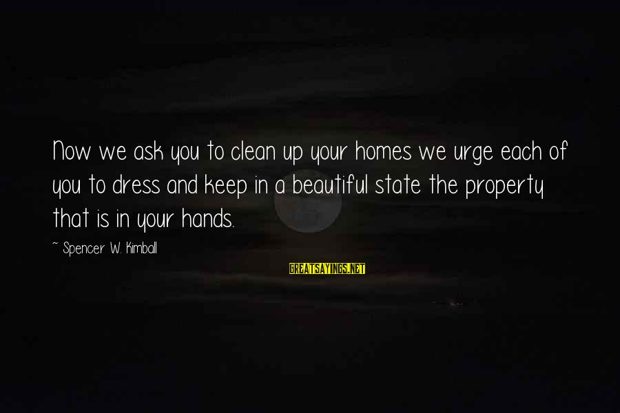 State Property Sayings By Spencer W. Kimball: Now we ask you to clean up your homes we urge each of you to