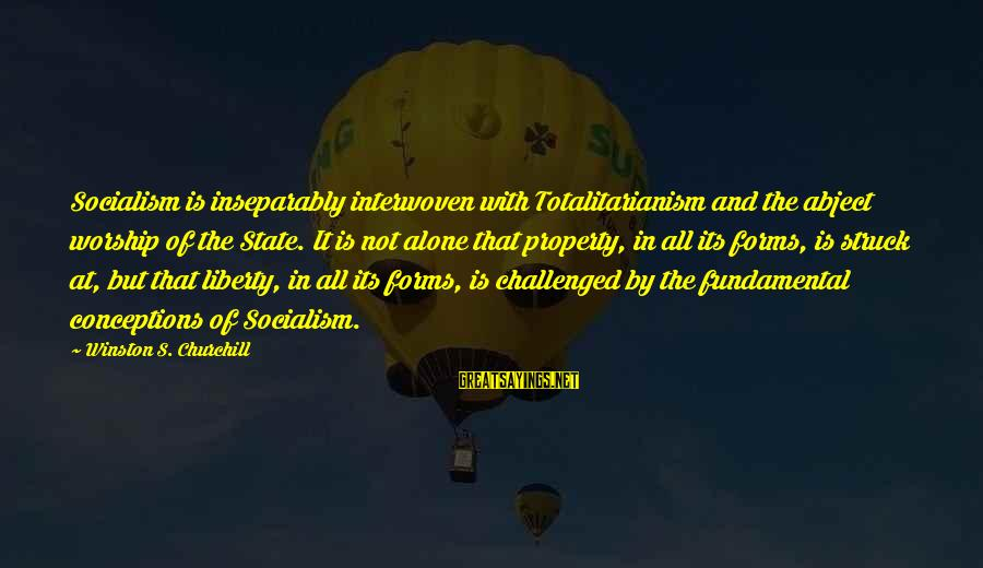 State Property Sayings By Winston S. Churchill: Socialism is inseparably interwoven with Totalitarianism and the abject worship of the State. It is
