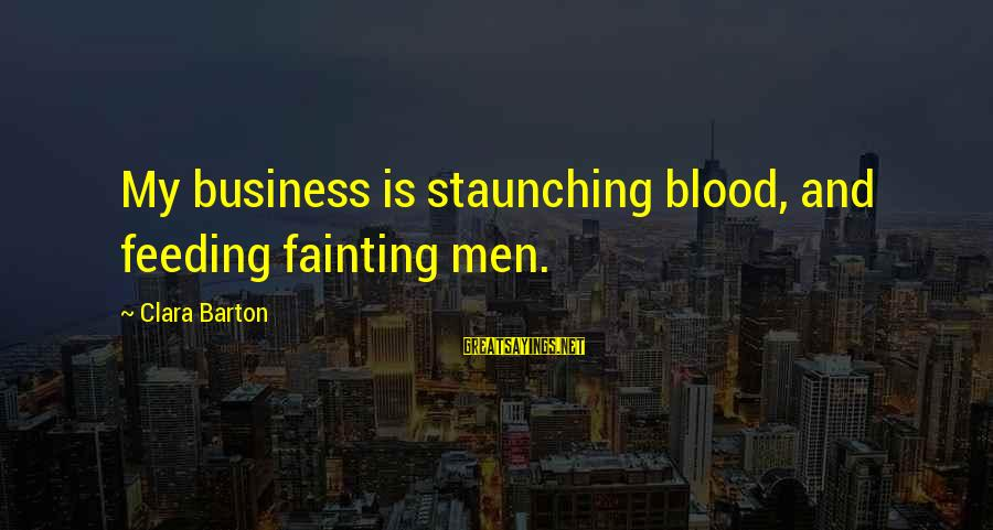 Staunching Sayings By Clara Barton: My business is staunching blood, and feeding fainting men.