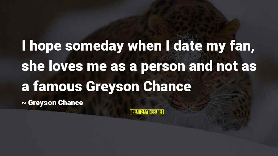 Staunching Sayings By Greyson Chance: I hope someday when I date my fan, she loves me as a person and