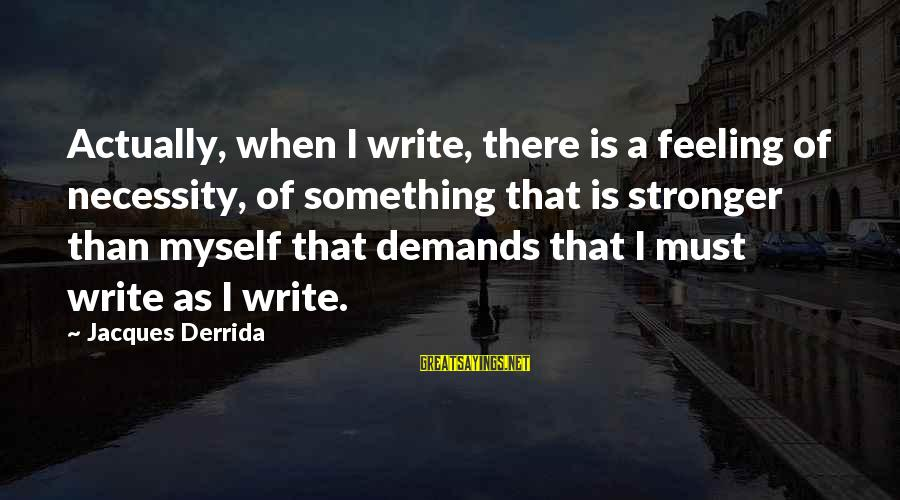 Staunching Sayings By Jacques Derrida: Actually, when I write, there is a feeling of necessity, of something that is stronger