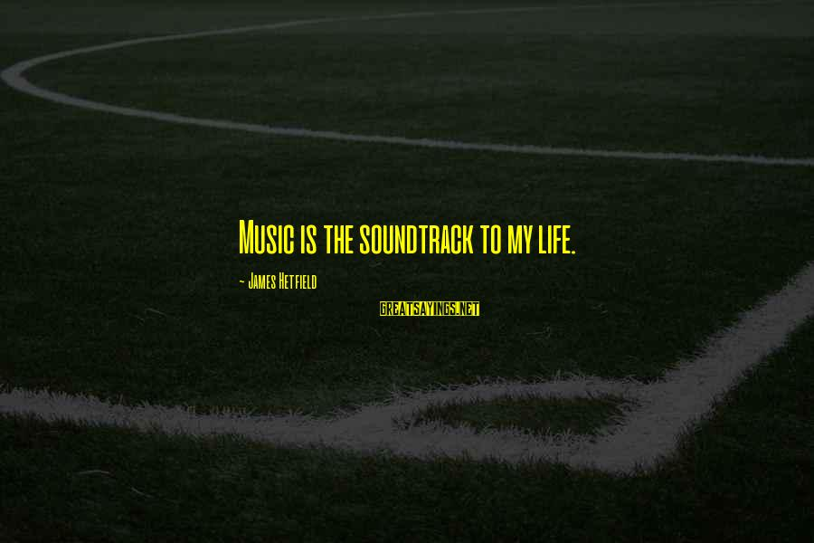 Staunching Sayings By James Hetfield: Music is the soundtrack to my life.