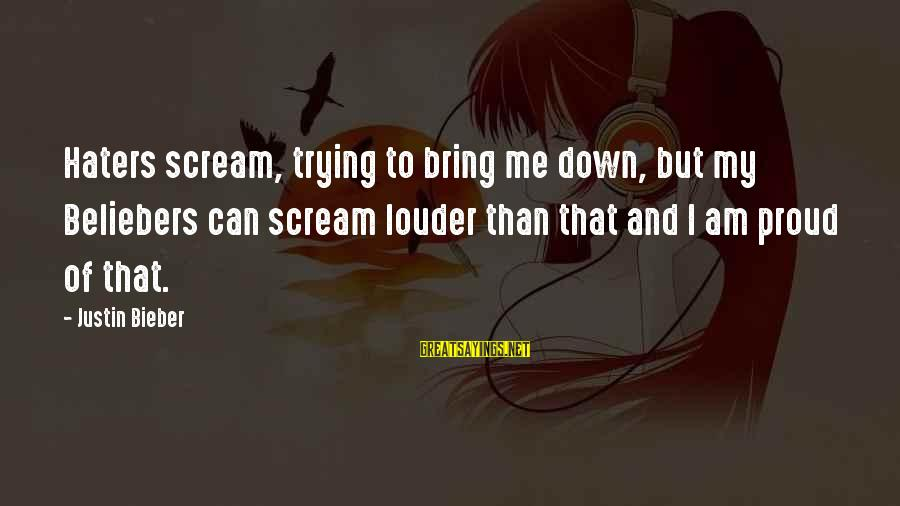 Staunching Sayings By Justin Bieber: Haters scream, trying to bring me down, but my Beliebers can scream louder than that