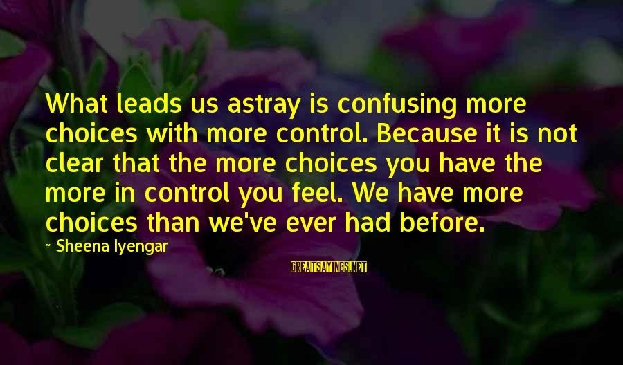 Staunching Sayings By Sheena Iyengar: What leads us astray is confusing more choices with more control. Because it is not