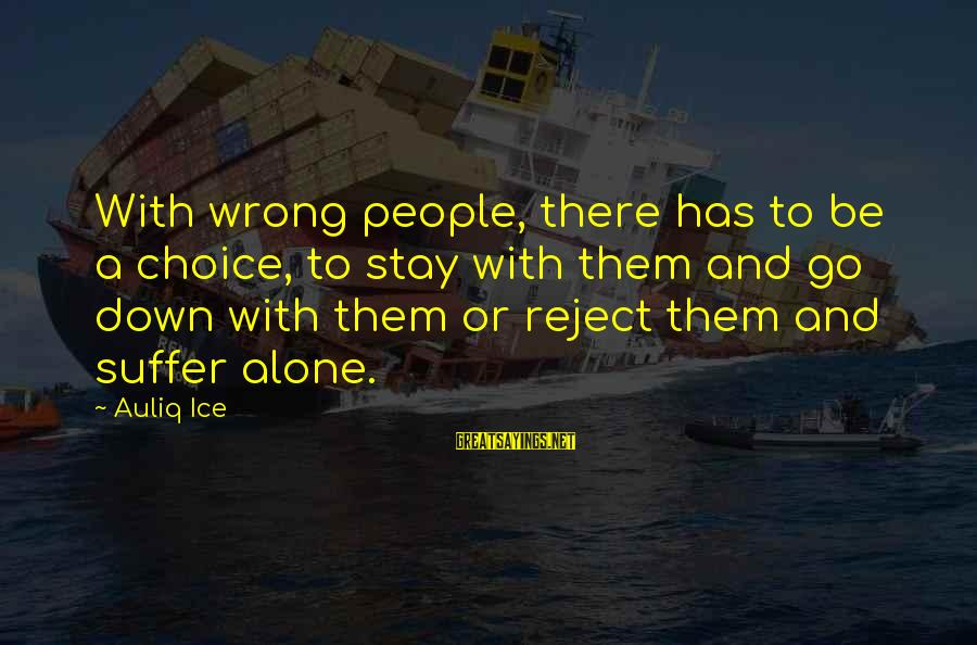 Stay And Go Sayings By Auliq Ice: With wrong people, there has to be a choice, to stay with them and go