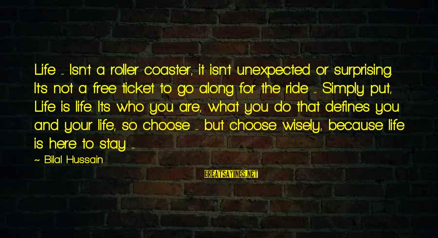 Stay And Go Sayings By Bilal Hussain: Life ... Isn't a roller coaster, it isn't unexpected or surprising. It's not a free
