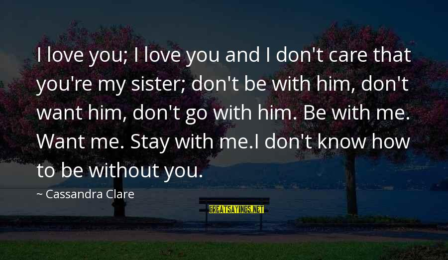 Stay And Go Sayings By Cassandra Clare: I love you; I love you and I don't care that you're my sister; don't