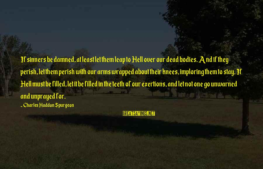 Stay And Go Sayings By Charles Haddon Spurgeon: If sinners be damned, at least let them leap to Hell over our dead bodies.
