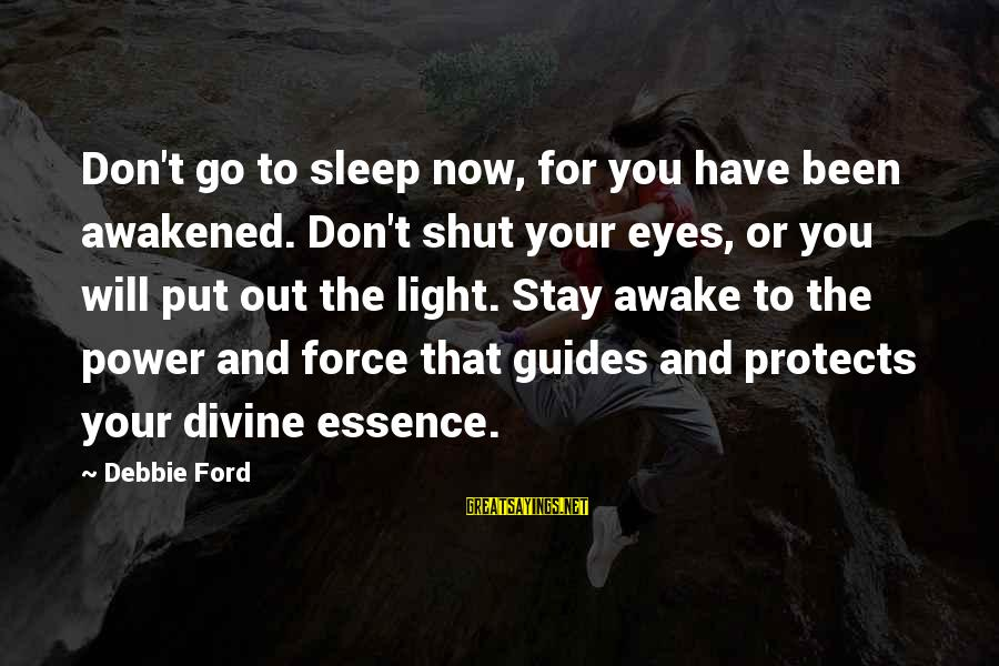 Stay And Go Sayings By Debbie Ford: Don't go to sleep now, for you have been awakened. Don't shut your eyes, or
