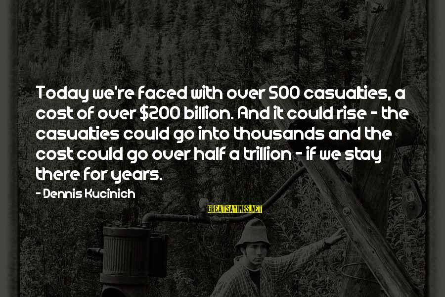 Stay And Go Sayings By Dennis Kucinich: Today we're faced with over 500 casualties, a cost of over $200 billion. And it